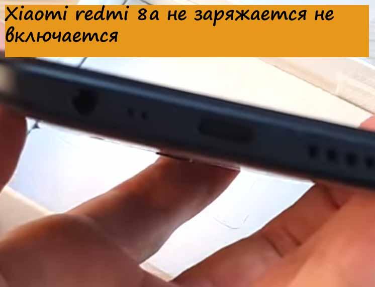 Xiaomi redmi 8а не заряжается не включается
