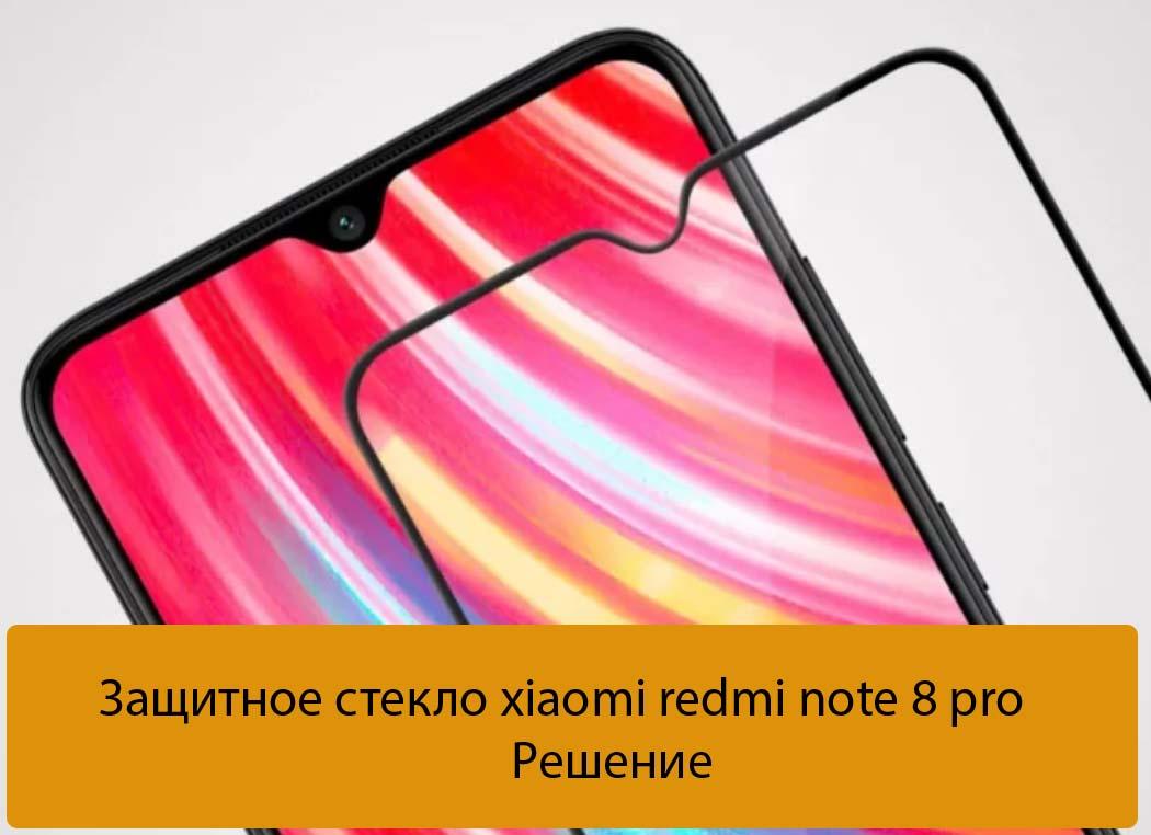 Защитное стекло xiaomi redmi note 8 pro - Решение