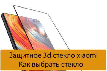 Защитное 3d стекло xiaomi - Как выбрать стекло